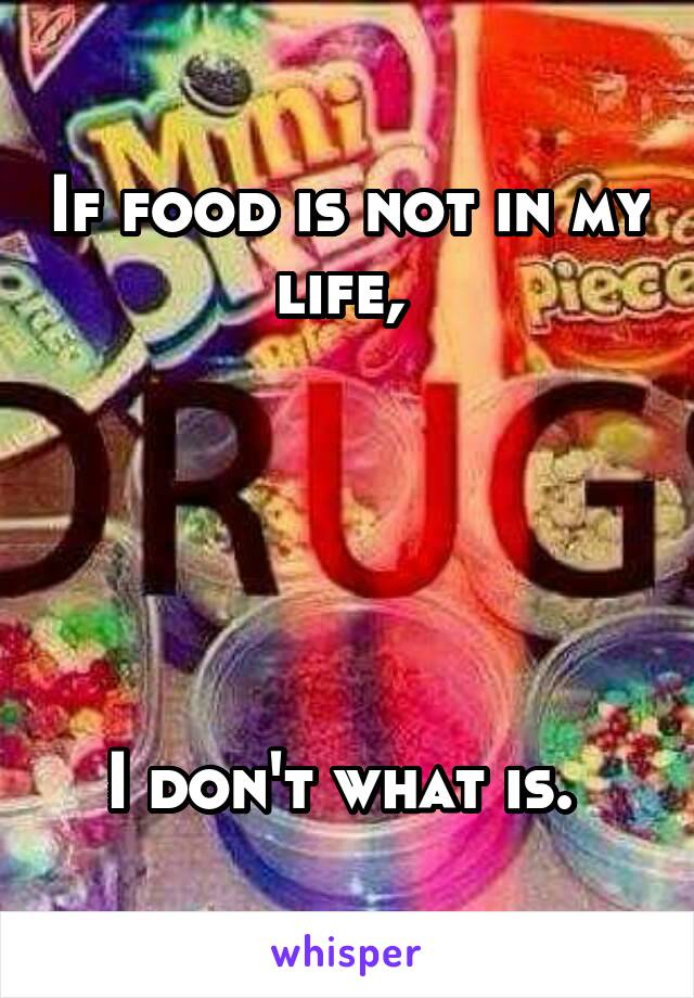If food is not in my life,       I don't what is.
