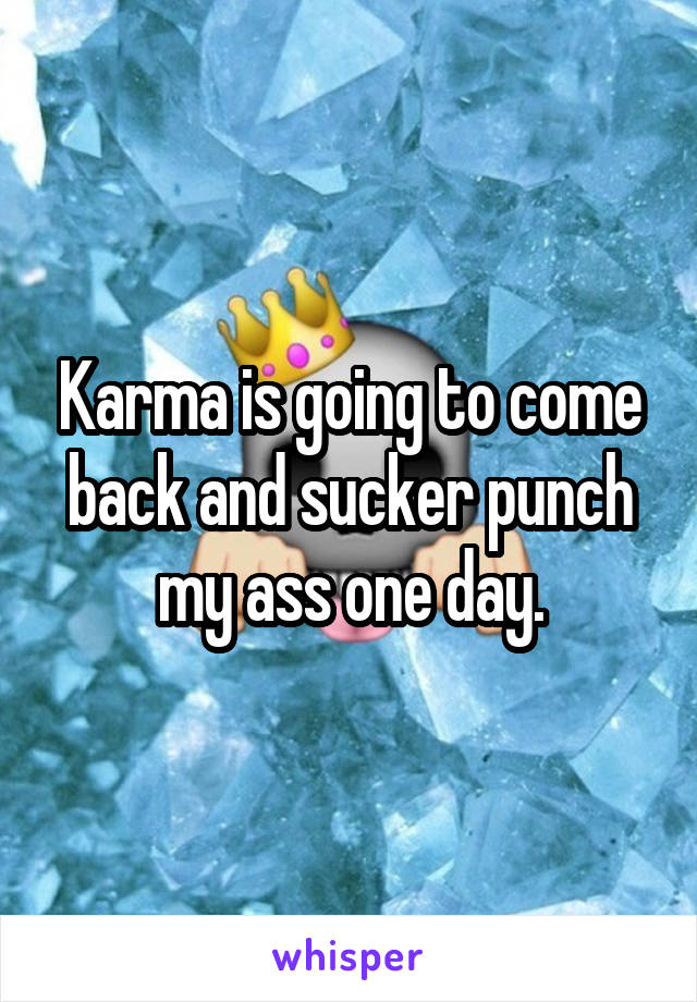 Karma is going to come back and sucker punch my ass one day.