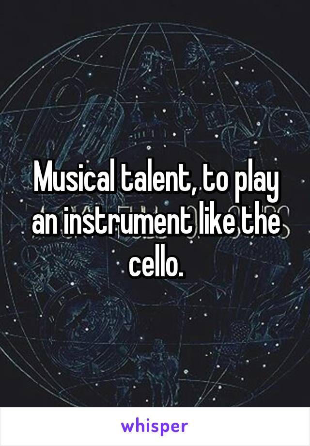 Musical talent, to play an instrument like the cello.
