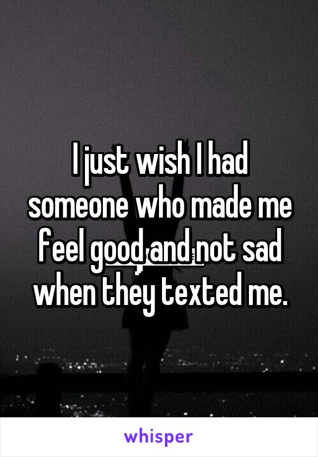 I just wish I had someone who made me feel good and not sad when they texted me.