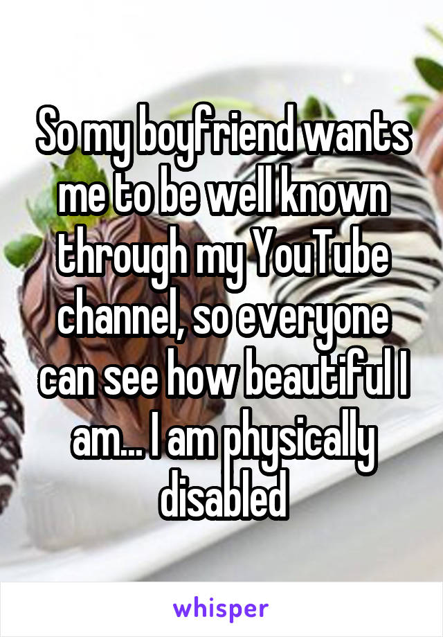 So my boyfriend wants me to be well known through my YouTube channel, so everyone can see how beautiful I am... I am physically disabled