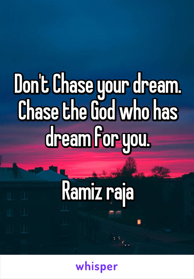 Don't Chase your dream. Chase the God who has dream for you.  Ramiz raja
