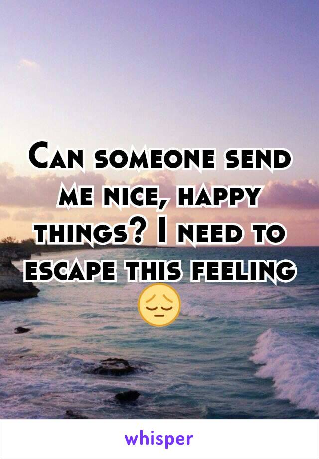 Can someone send me nice, happy things? I need to escape this feeling 😔