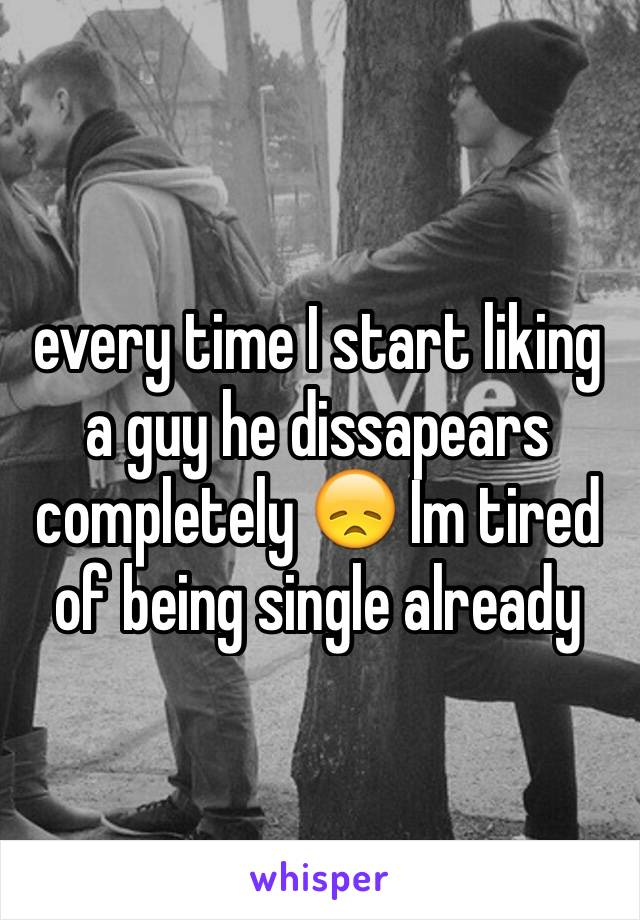 every time I start liking a guy he dissapears completely 😞 Im tired of being single already