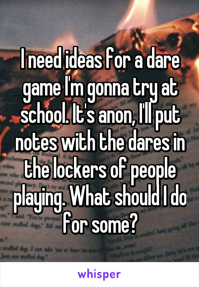 I need ideas for a dare game I'm gonna try at school. It's anon, I'll put notes with the dares in the lockers of people playing. What should I do for some?