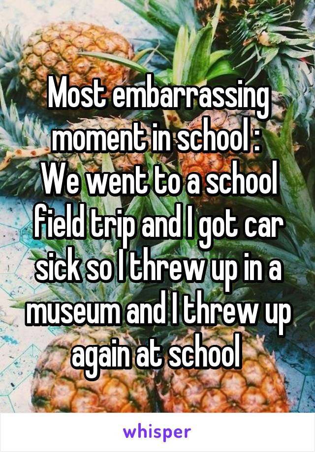 Most embarrassing moment in school :  We went to a school field trip and I got car sick so I threw up in a museum and I threw up again at school
