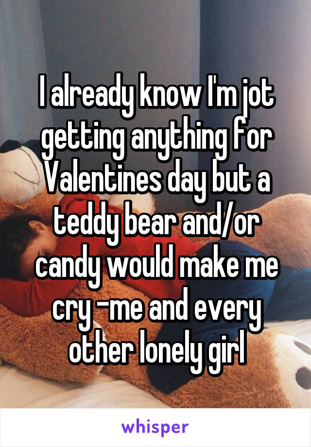 I already know I'm jot getting anything for Valentines day but a teddy bear and/or candy would make me cry -me and every other lonely girl