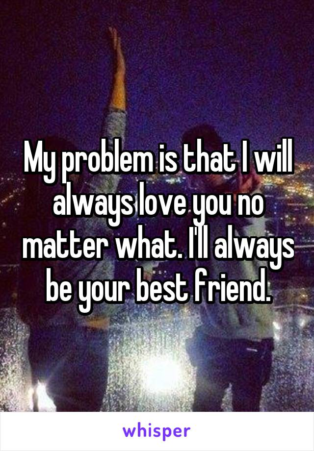 My problem is that I will always love you no matter what. I'll always be your best friend.