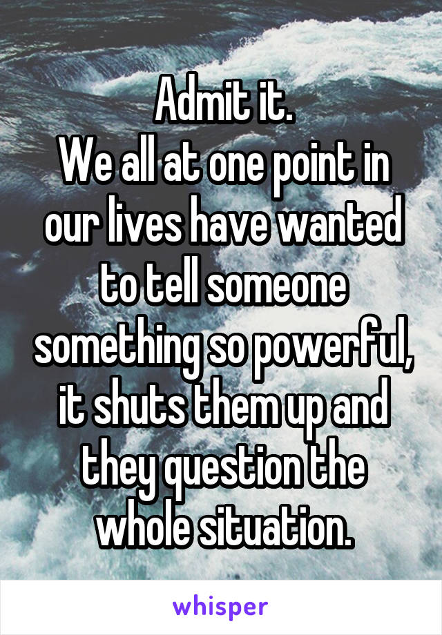 Admit it. We all at one point in our lives have wanted to tell someone something so powerful, it shuts them up and they question the whole situation.
