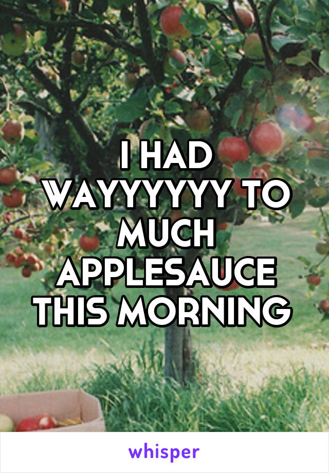 I HAD WAYYYYYY TO MUCH APPLESAUCE THIS MORNING