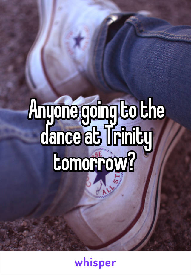 Anyone going to the dance at Trinity tomorrow?