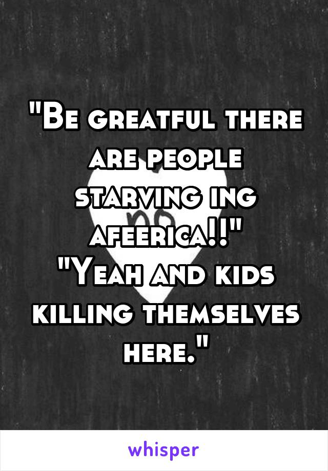 """Be greatful there are people starving ing afeerica!!"" ""Yeah and kids killing themselves here."""