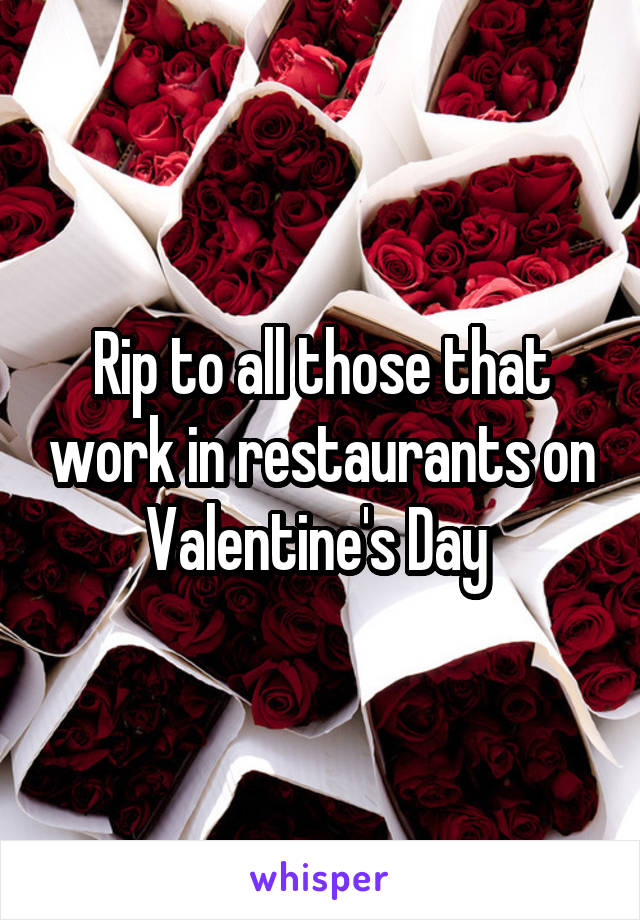 Rip to all those that work in restaurants on Valentine's Day