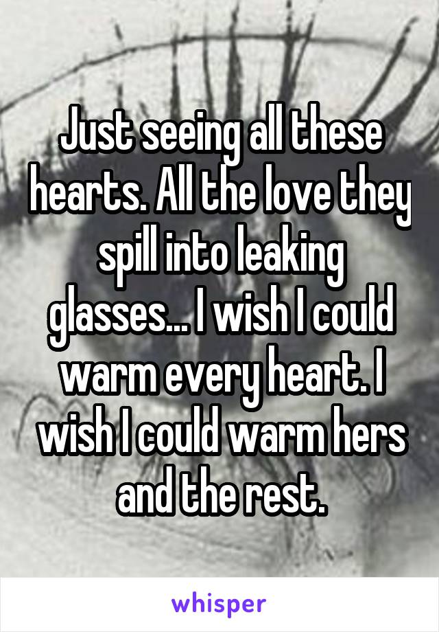 Just seeing all these hearts. All the love they spill into leaking glasses... I wish I could warm every heart. I wish I could warm hers and the rest.