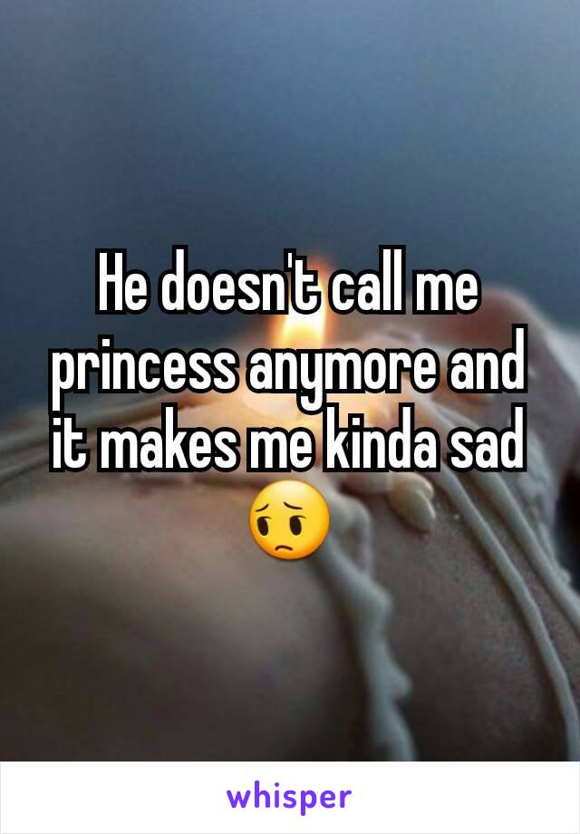 He doesn't call me princess anymore and it makes me kinda sad 😔