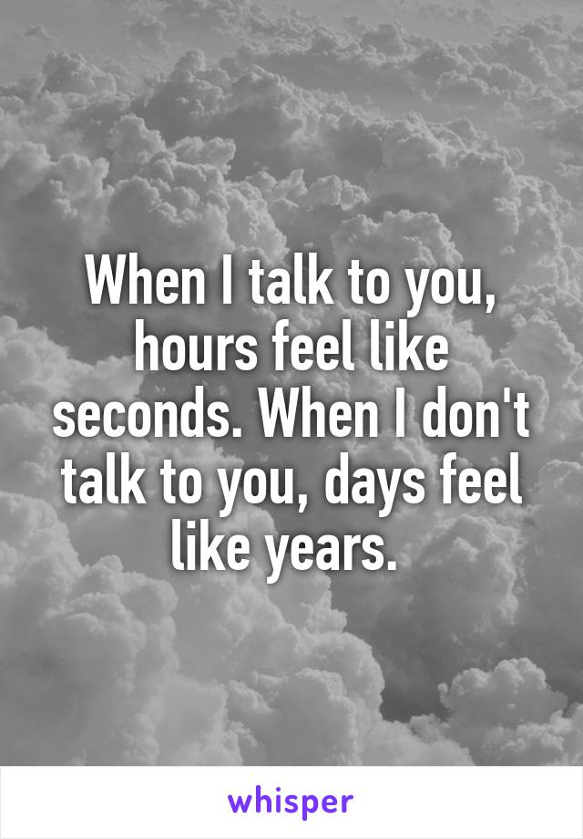 When I talk to you, hours feel like seconds. When I don't talk to you, days feel like years.