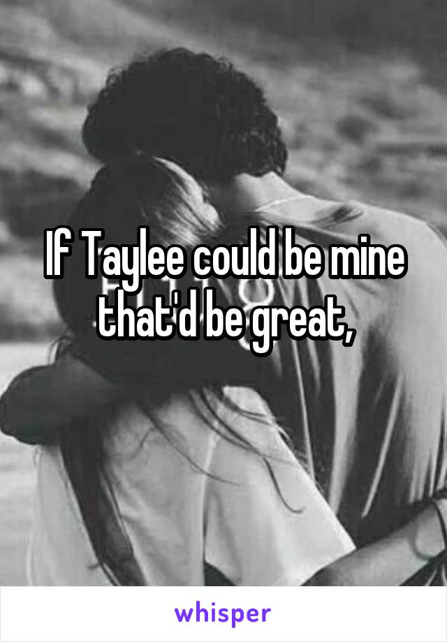 If Taylee could be mine that'd be great,