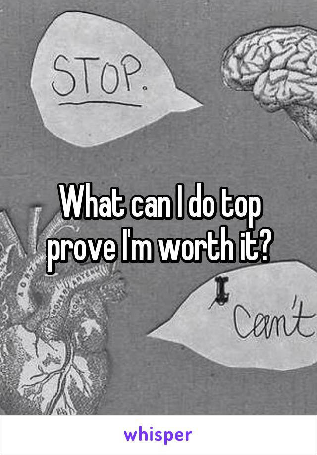 What can I do top prove I'm worth it?
