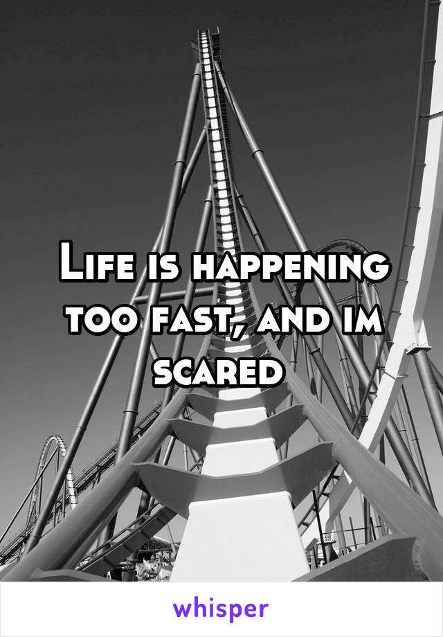 Life is happening too fast, and im scared