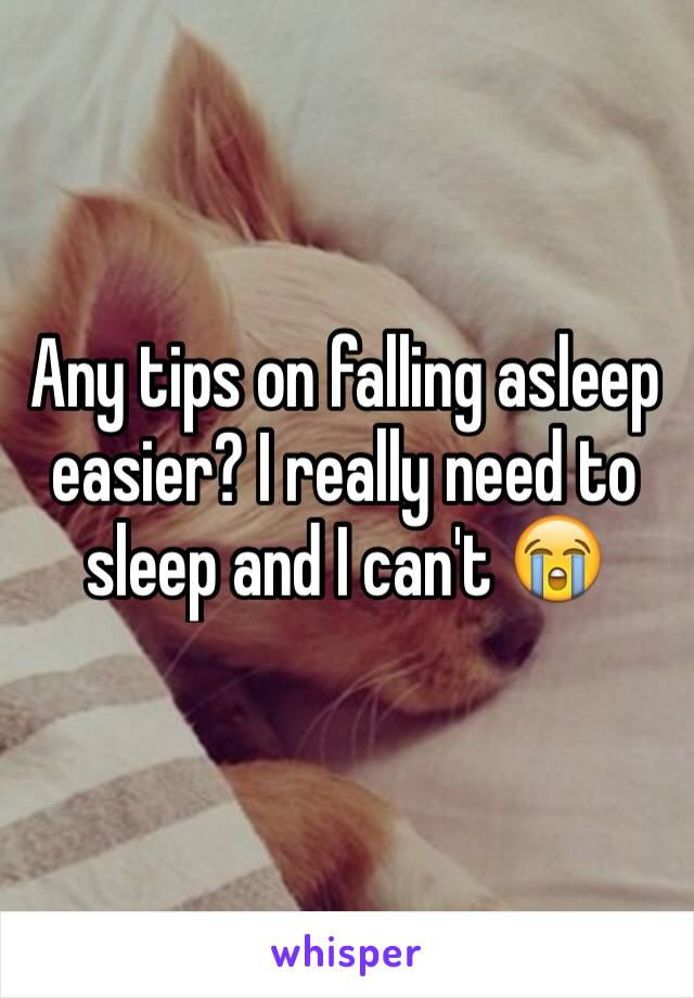 Any tips on falling asleep easier? I really need to sleep and I can't 😭