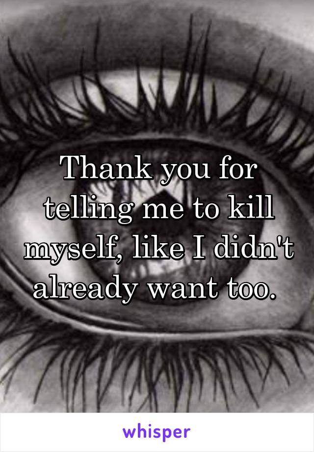Thank you for telling me to kill myself, like I didn't already want too.