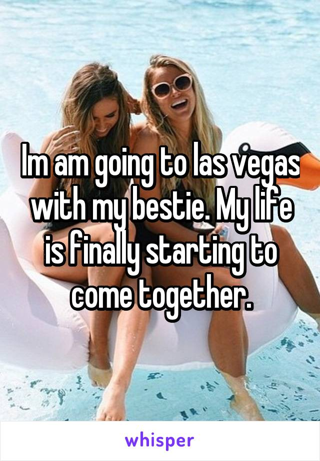 Im am going to las vegas with my bestie. My life is finally starting to come together.