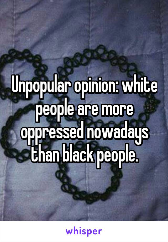 Unpopular opinion: white people are more oppressed nowadays than black people.
