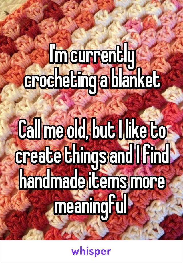 I'm currently crocheting a blanket  Call me old, but I like to create things and I find handmade items more meaningful