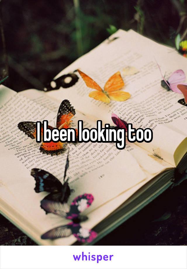 I been looking too