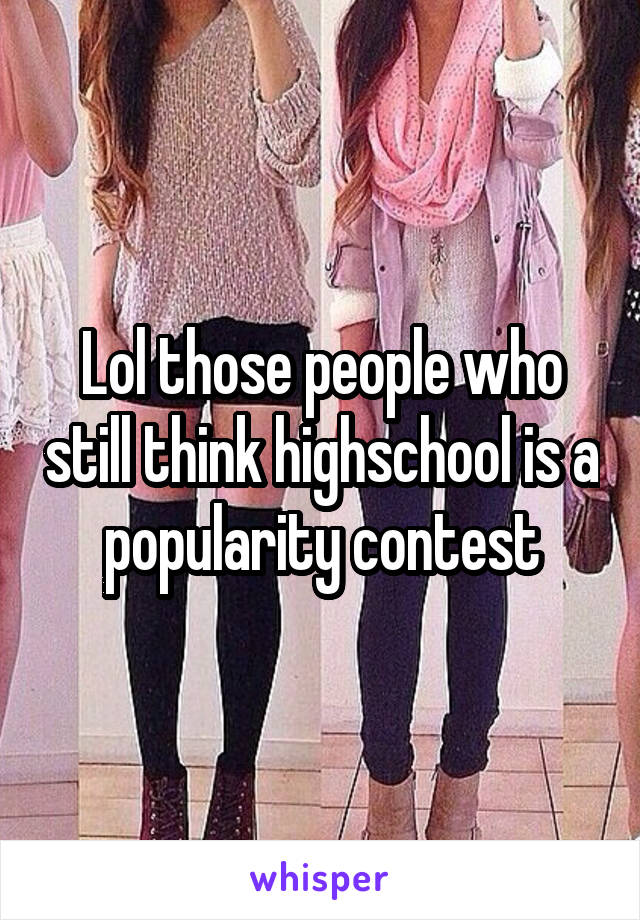 Lol those people who still think highschool is a popularity contest