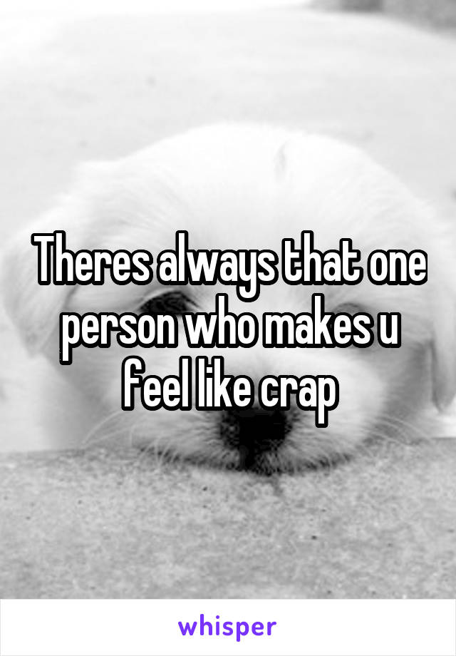 Theres always that one person who makes u feel like crap