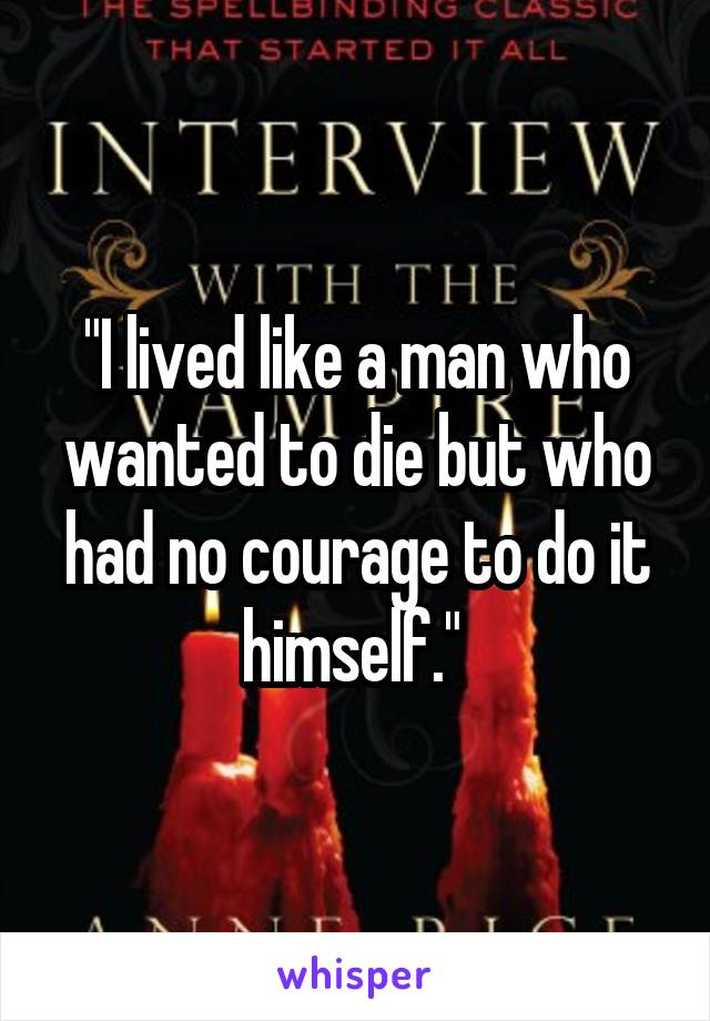 """I lived like a man who wanted to die but who had no courage to do it himself."""