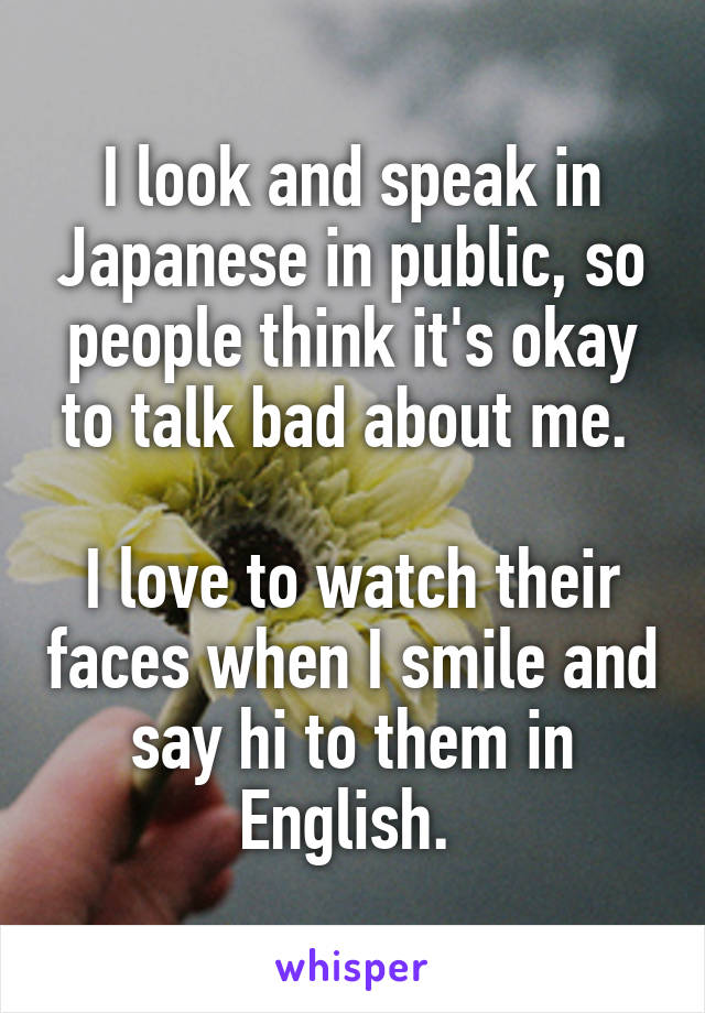 I look and speak in Japanese in public, so people think it's okay to talk bad about me.   I love to watch their faces when I smile and say hi to them in English.