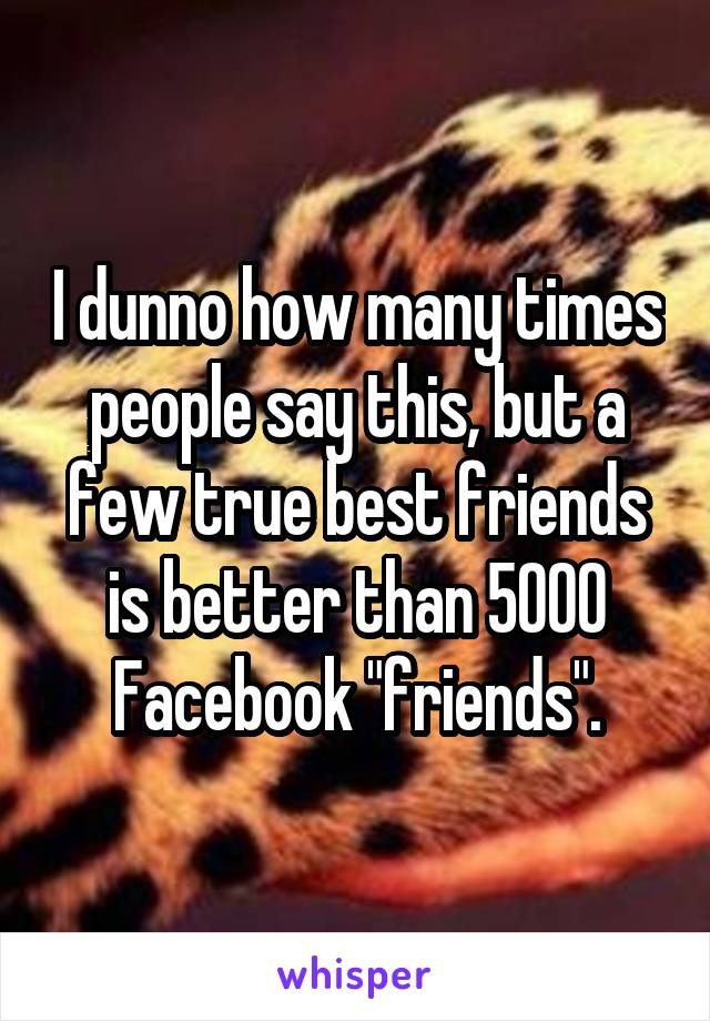 """I dunno how many times people say this, but a few true best friends is better than 5000 Facebook """"friends""""."""