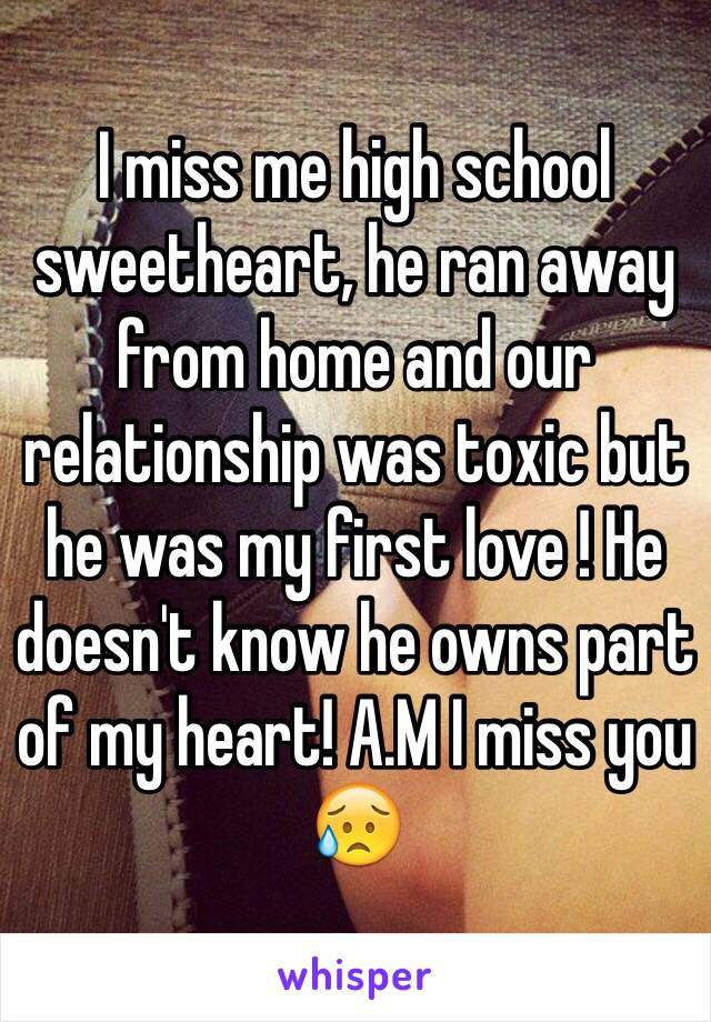I miss me high school sweetheart, he ran away from home and our relationship was toxic but he was my first love ! He doesn't know he owns part of my heart! A.M I miss you 😥