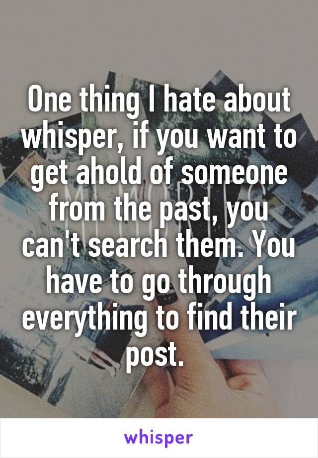 One thing I hate about whisper, if you want to get ahold of someone from the past, you can't search them. You have to go through everything to find their post.
