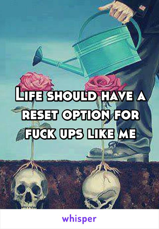 Life should have a reset option for fuck ups like me