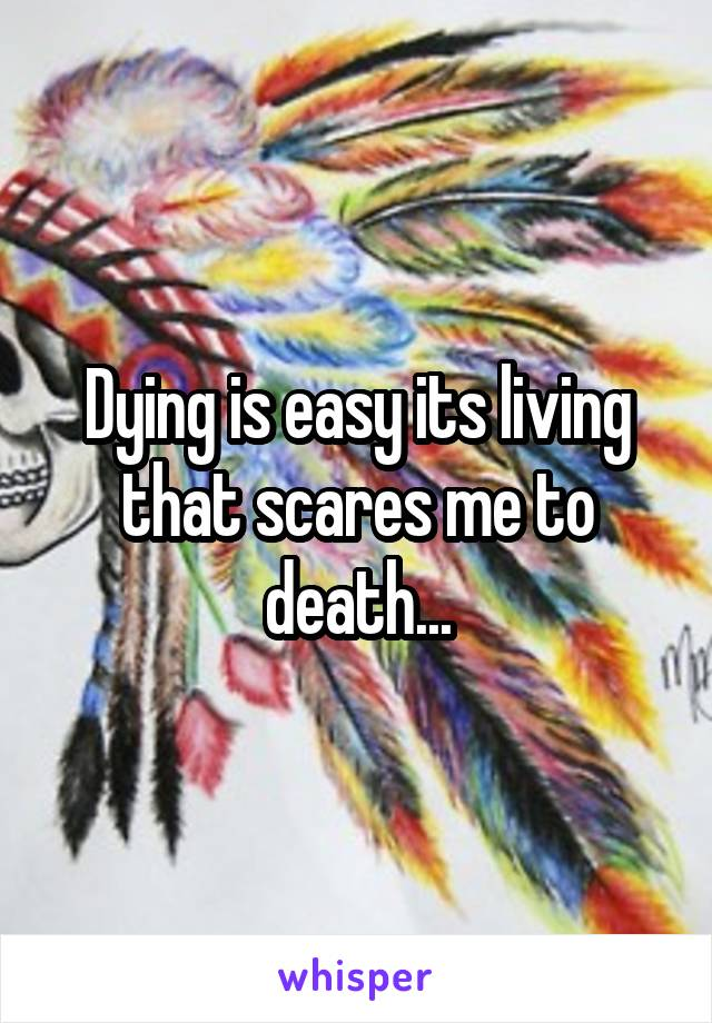 Dying is easy its living that scares me to death...