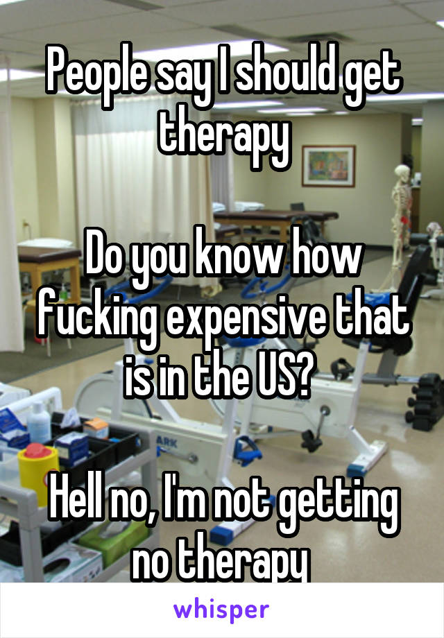 People say I should get therapy  Do you know how fucking expensive that is in the US?   Hell no, I'm not getting no therapy