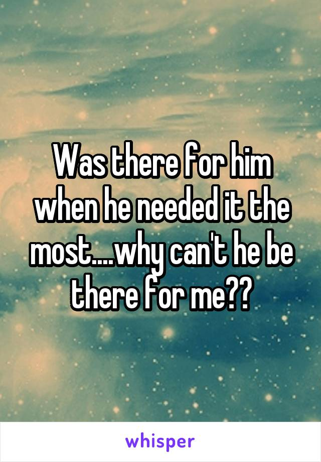 Was there for him when he needed it the most....why can't he be there for me??