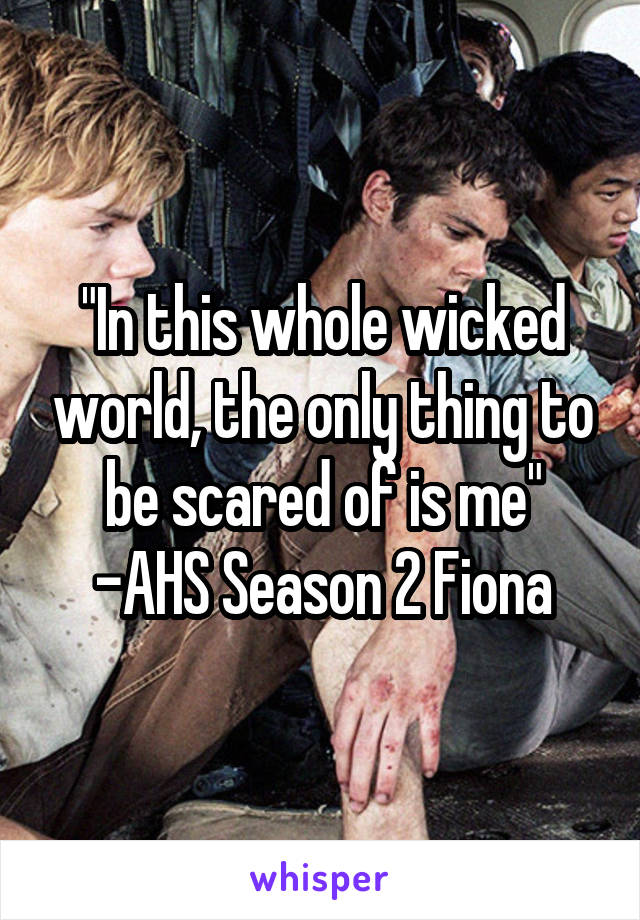 """""""In this whole wicked world, the only thing to be scared of is me"""" -AHS Season 2 Fiona"""