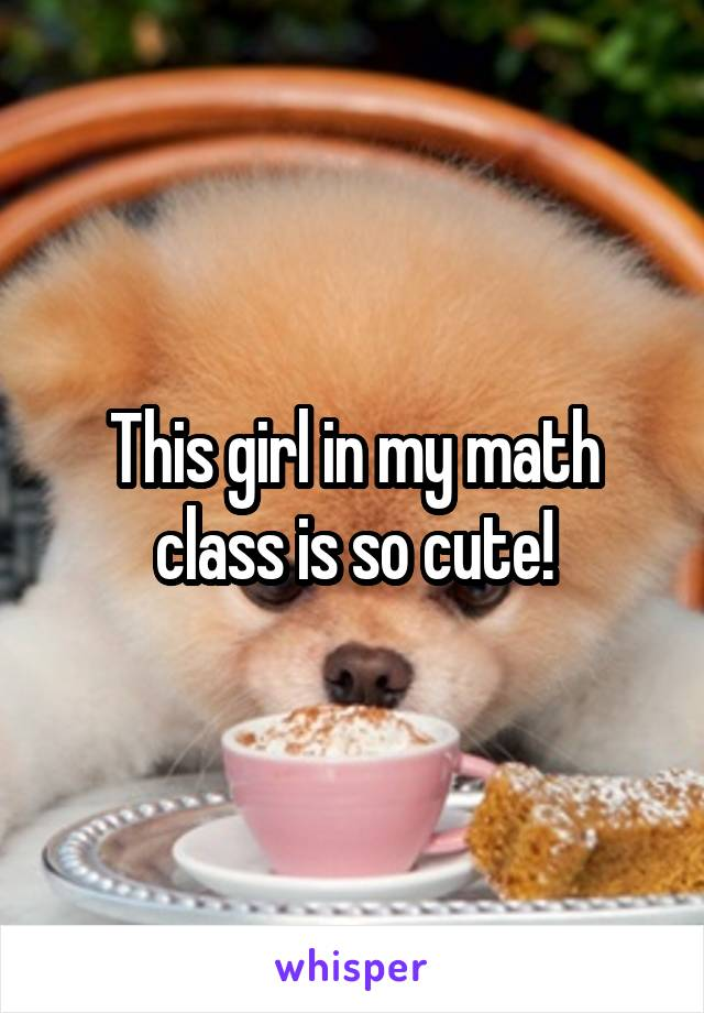 This girl in my math class is so cute!