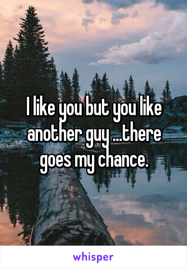 I like you but you like another guy ...there goes my chance.