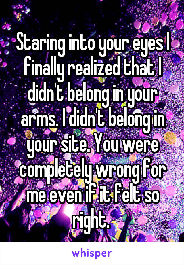 Staring into your eyes I finally realized that I didn't belong in your arms. I didn't belong in your site. You were completely wrong for me even if it felt so right.
