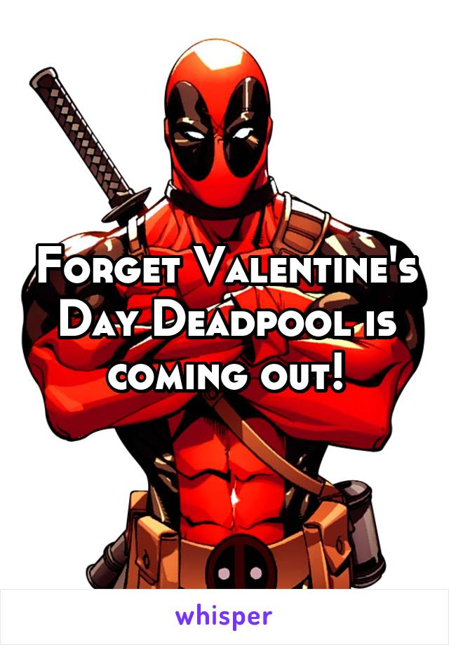 Forget Valentine's Day Deadpool is coming out!