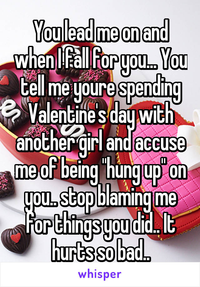 "You lead me on and when I fall for you... You tell me youre spending Valentine's day with another girl and accuse me of being ""hung up"" on you.. stop blaming me for things you did.. It hurts so bad.."