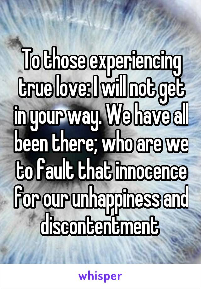 To those experiencing true love: I will not get in your way. We have all been there; who are we to fault that innocence for our unhappiness and discontentment