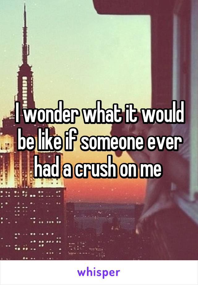 I wonder what it would be like if someone ever had a crush on me