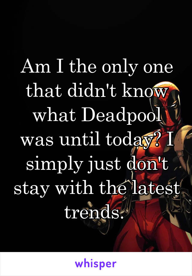 Am I the only one that didn't know what Deadpool was until today? I simply just don't stay with the latest trends.
