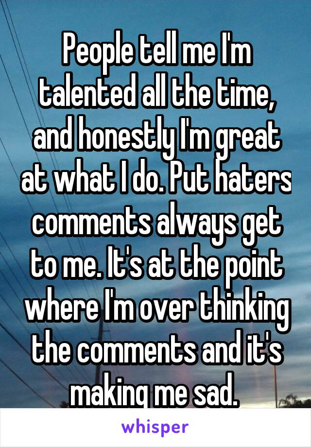 People tell me I'm talented all the time, and honestly I'm great at what I do. Put haters comments always get to me. It's at the point where I'm over thinking the comments and it's making me sad.